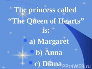"The princess called The princess called ""The Queen of Hearts"" is: a) Margaret b)"