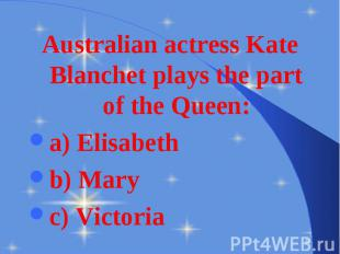 Australian actress Kate Blanchet plays the part of the Queen: Australian actress