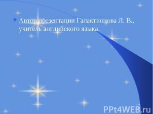 Автор презентации Галактионова Л. В., учитель английского языка. Автор презентац
