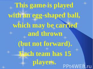 This game is played This game is played with an egg-shaped ball, which may be ca