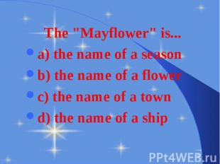 "The ""Mayflower"" is... The ""Mayflower"" is... a) the name of a"