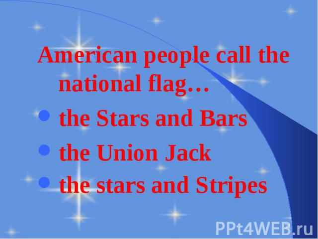 American people call the national flag… American people call the national flag… the Stars and Bars the Union Jack the stars and Stripes