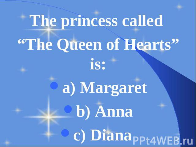 "The princess called The princess called ""The Queen of Hearts"" is: a) Margaret b) Anna c) Diana"
