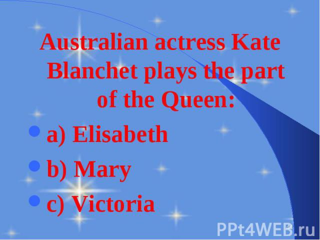 Australian actress Kate Blanchet plays the part of the Queen: Australian actress Kate Blanchet plays the part of the Queen: a) Elisabeth b) Mary c) Victoria