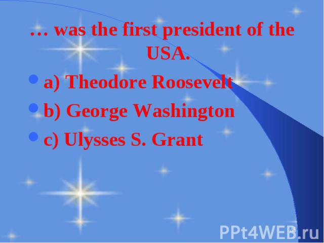 … was the first president of the USA. … was the first president of the USA. a) Theodore Roosevelt b) George Washington c) Ulysses S. Grant