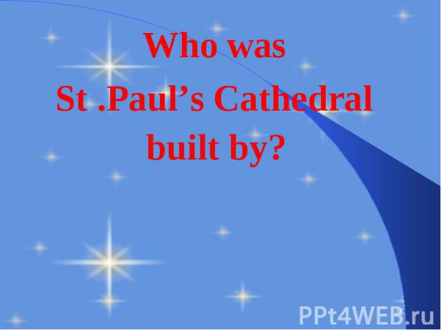 Who was Who was St .Paul's Cathedral built by?