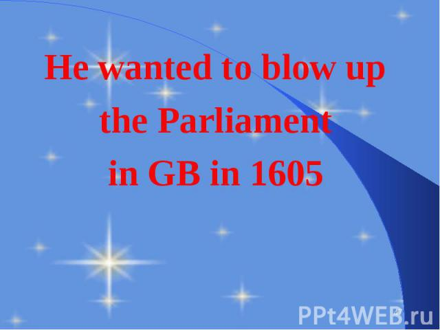 He wanted to blow up He wanted to blow up the Parliament in GB in 1605