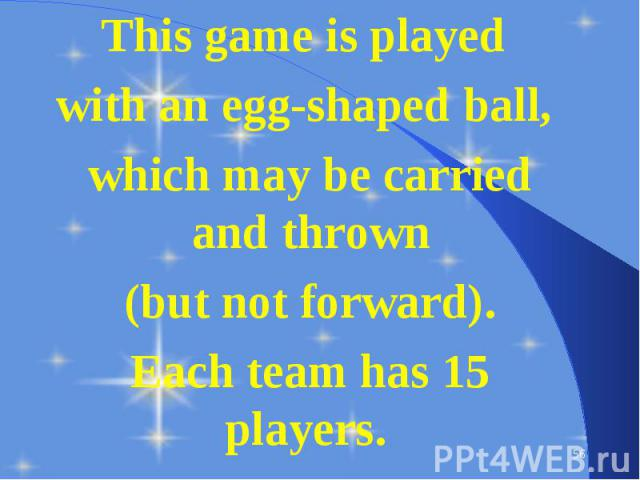 This game is played This game is played with an egg-shaped ball, which may be carried and thrown (but not forward). Each team has 15 players.