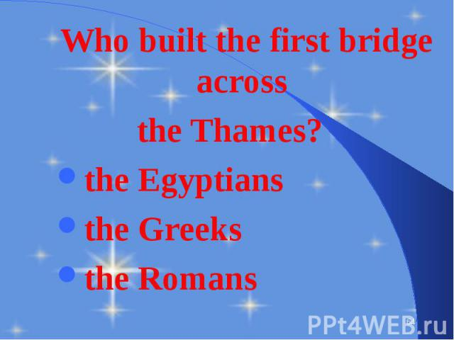 Who built the first bridge across Who built the first bridge across the Thames? the Egyptians the Greeks the Romans