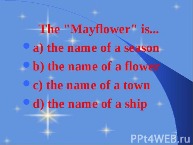 "The ""Mayflower"" is... The ""Mayflower"" is... a) the name of a season b) the name of a flower c) the name of a town d) the name of a ship"