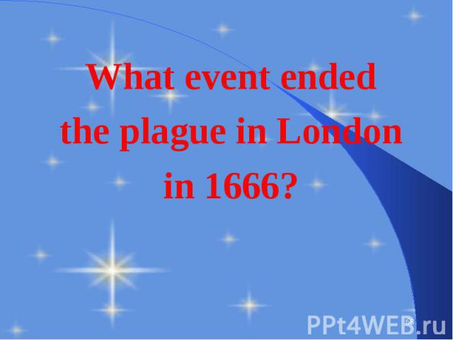 What event ended What event ended the plague in London in 1666?