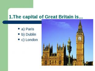1.The capital of Great Britain is... a) Paris b) Dublin c) London