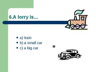 6.A lorry is... a) train b) a small car c) a big car