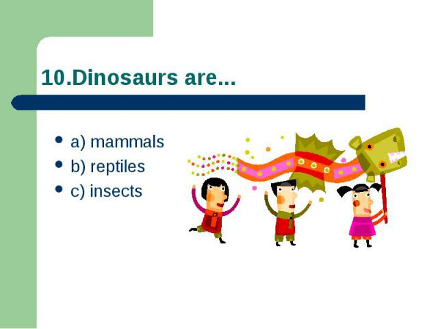 10.Dinosaurs are... a) mammals b) reptiles c) insects