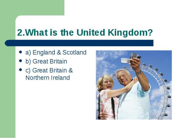 2.What is the United Kingdom? a) England & Scotland b) Great Britain c) Great Britain & Northern Ireland