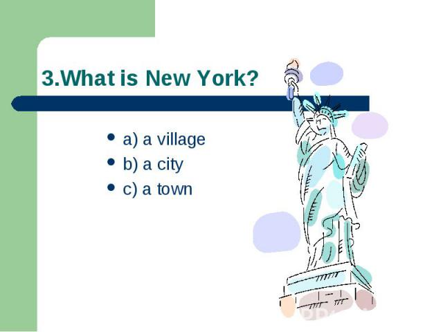 3.What is New York? a) a village b) a city c) a town