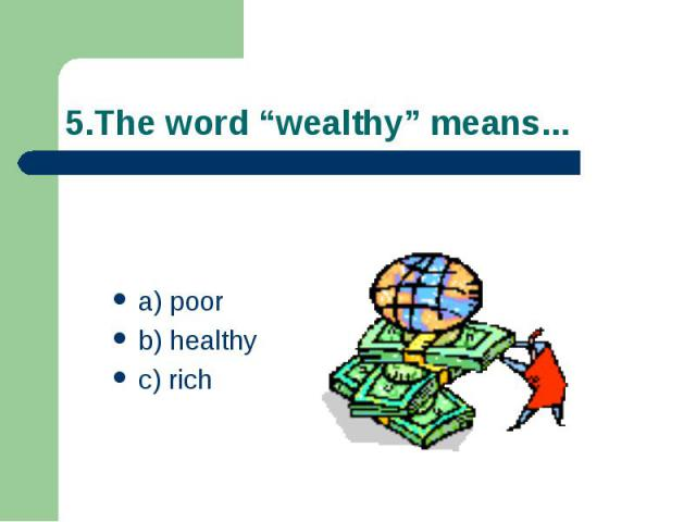 "5.The word ""wealthy"" means... a) poor b) healthy c) rich"
