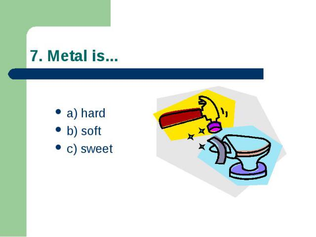 7. Metal is... a) hard b) soft c) sweet