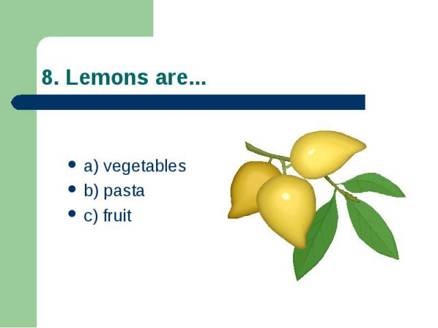 8. Lemons are... a) vegetables b) pasta c) fruit