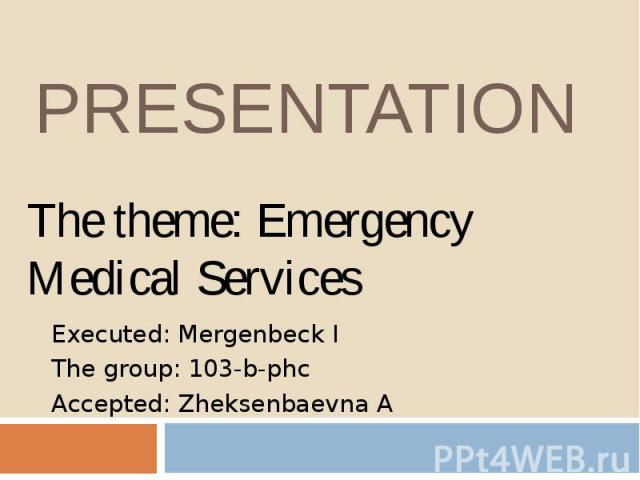 PRESENTATION Executed: Mergenbeck I The group: 103-b-phc Accepted: Zheksenbaevna A
