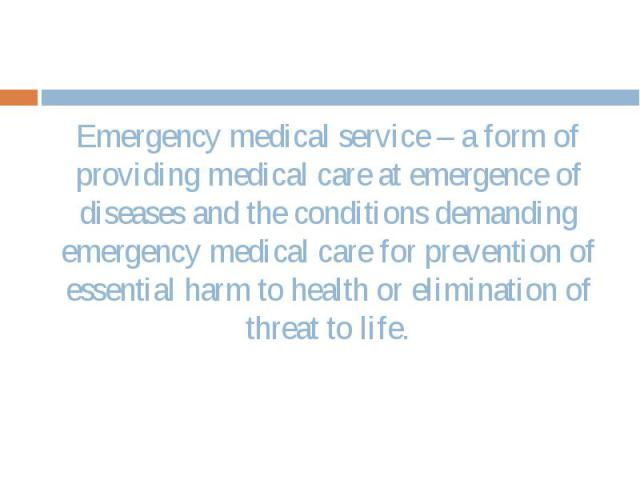 Emergency medical service – a form of providing medical care at emergence of diseases and the conditions demanding emergency medical care for prevention of essential harm to health or elimination of threat to life. Emergency medical service – a form…