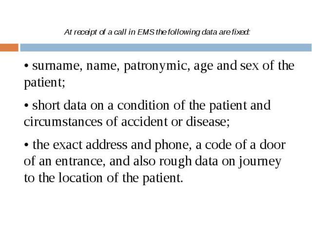 At receipt of a call in EMS the following data are fixed: • surname, name, patronymic, age and sex of the patient; • short data on a condition of the patient and circumstances of accident or disease; • the exact address and phone, a code of a door o…