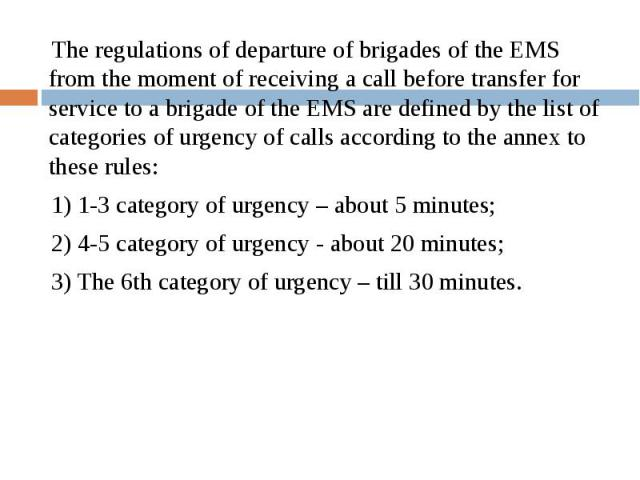 The regulations of departure of brigades of the EMS from the moment of receiving a call before transfer for service to a brigade of the EMS are defined by the list of categories of urgency of calls according to the annex to these rules: The regulati…
