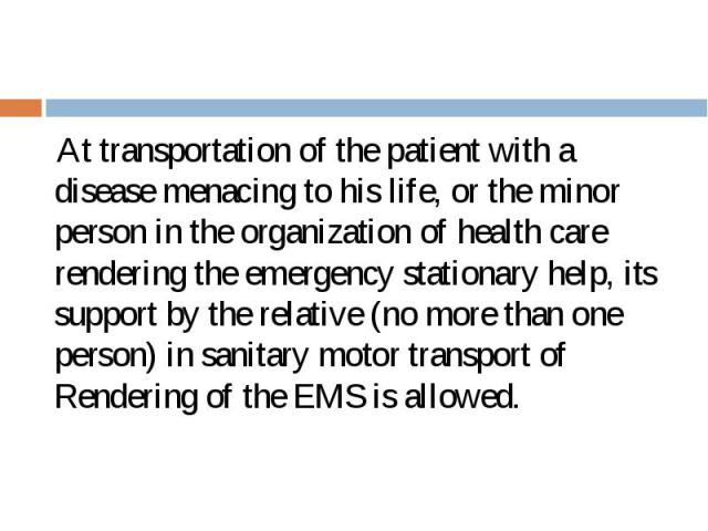 At transportation of the patient with a disease menacing to his life, or the minor person in the organization of health care rendering the emergency stationary help, its support by the relative (no more than one person) in sanitary motor transport o…