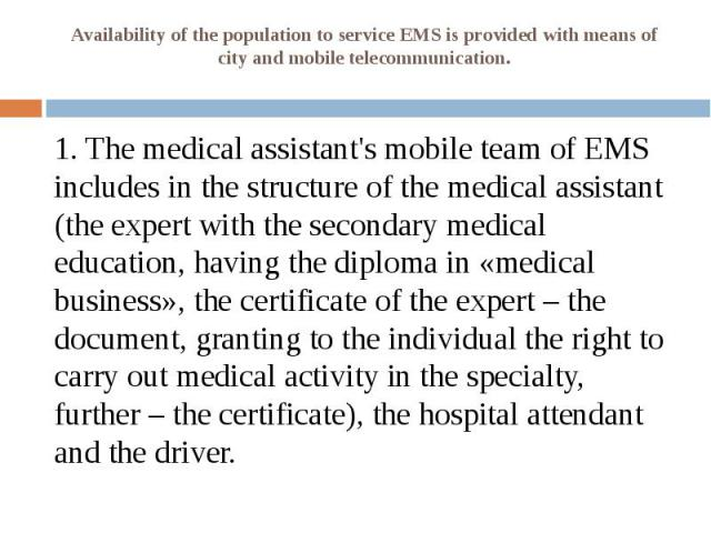 Availability of the population to service EMS is provided with means of city and mobile telecommunication. 1. The medical assistant's mobile team of EMS includes in the structure of the medical assistant (the expert with the secondary medical educat…