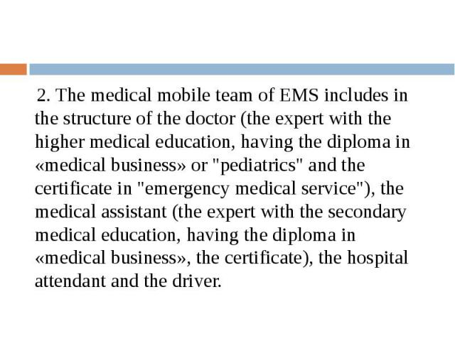"2. The medical mobile team of EMS includes in the structure of the doctor (the expert with the higher medical education, having the diploma in «medical business» or ""pediatrics"" and the certificate in ""emergency medical service"")…"