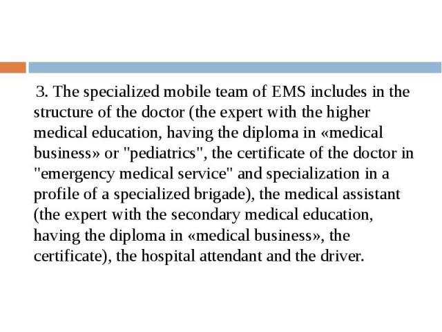 "3. The specialized mobile team of EMS includes in the structure of the doctor (the expert with the higher medical education, having the diploma in «medical business» or ""pediatrics"", the certificate of the doctor in ""emergency medical…"
