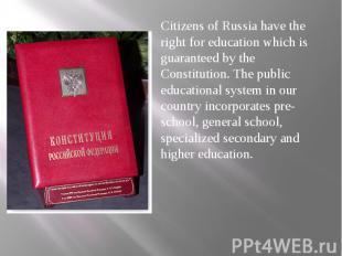 Citizens of Russia have the right for education which is guaranteed by the Const