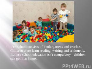 Pre-school consists of kindergartens and creches. Children there learn reading,
