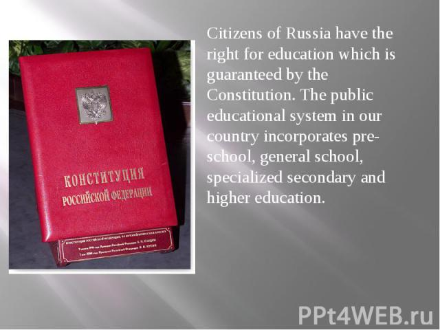 Citizens of Russia have the right for education which is guaranteed by the Constitution. The public educational system in our country incorporates pre-school, general school, specialized secondary and higher education. Citizens of Russia have the ri…
