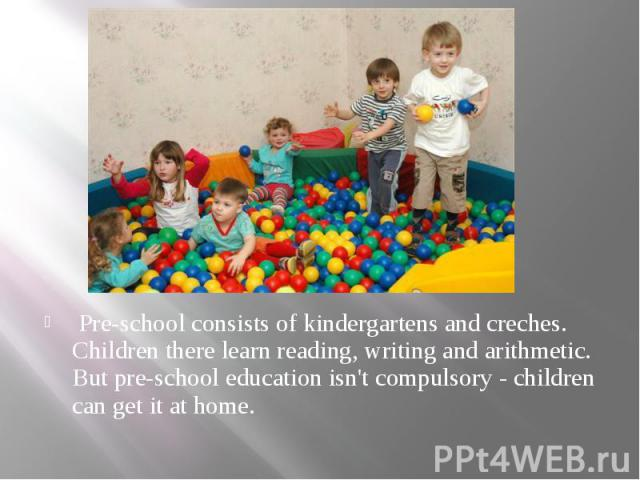 Pre-school consists of kindergartens and creches. Children there learn reading, writing and arithmetic. But pre-school education isn't compulsory - children can get it at home. Pre-school consists of kindergartens and creches. Children there learn r…
