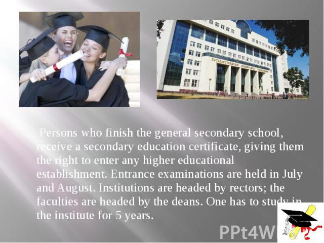 Persons who finish the general secondary school, receive a secondary education certificate, giving them the right to enter any higher educational establishment. Entrance examinations are held in July and August. Institutions are headed by rectors; t…