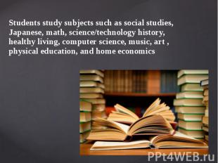 Students study subjects such as social studies, Japanese, math, science/technolo