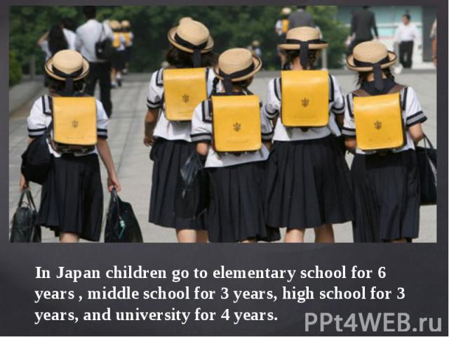 In Japan children go to elementary school for 6 years , middle school for 3 years, high school for 3 years, and university for 4 years.