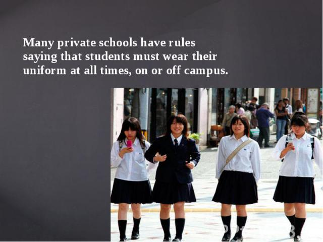 Many private schools have rules saying that students must wear their uniform at all times, on or off campus. Many private schools have rules saying that students must wear their uniform at all times, on or off campus.