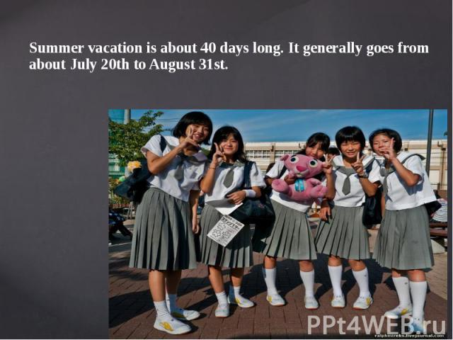 Summer vacation is about 40 days long. It generally goes from about July 20th to August 31st. Summer vacation is about 40 days long. It generally goes from about July 20th to August 31st.