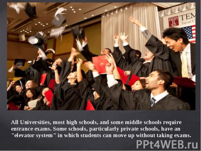 """All Universities, most high schools, and some middle schools require entrance exams. Some schools, particularly private schools, have an """"elevator system"""" in which students can move up without taking exams. All Universities, most high scho…"""