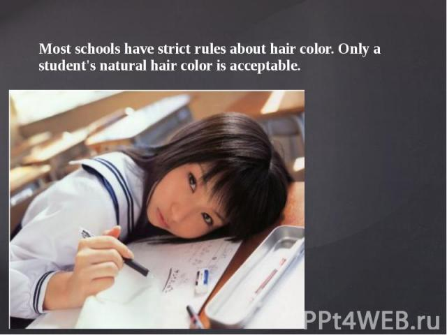 Most schools have strict rules about hair color. Only a student's natural hair color is acceptable. Most schools have strict rules about hair color. Only a student's natural hair color is acceptable.