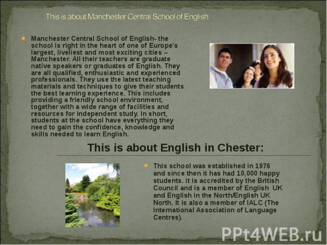 Manchester Central School of English- the school is right in the heart of one of Europe's largest, liveliest and most exciting cities – Manchester. All their teachers are graduate native speakers or graduates of English. They are all qualified, enth…