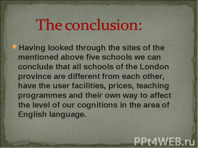 Having looked through the sites of the mentioned above five schools we can conclude that all schools of the London province are different from each other, have the user facilities, prices, teaching programmes and their own way to affect the level of…