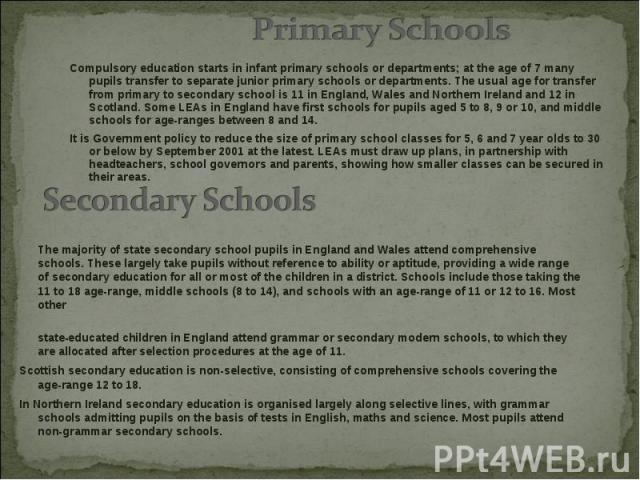 Compulsory education starts in infant primary schools or departments; at the age of 7 many pupils transfer to separate junior primary schools or departments. The usual age for transfer from primary to secondary school is 11 in England, Wales and Nor…