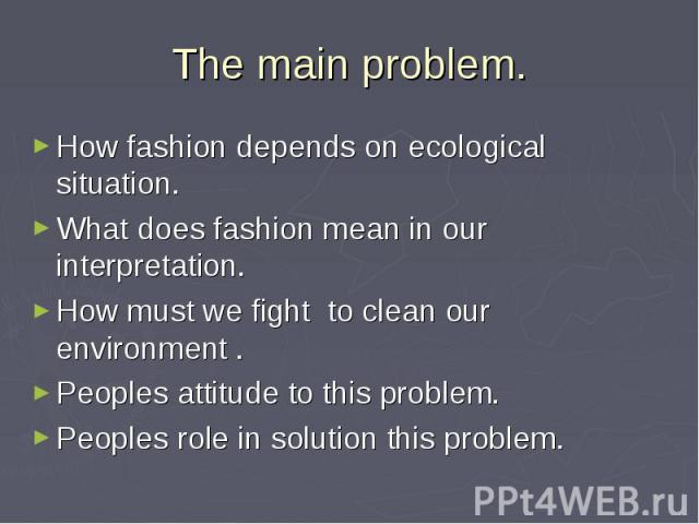 The main problem. How fashion depends on ecological situation. What does fashion mean in our interpretation. How must we fight to clean our environment . Peoples attitude to this problem. Peoples role in solution this problem.