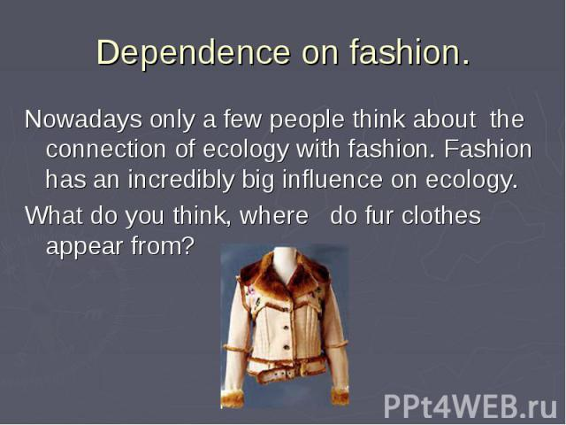Dependence оn fashion. Nowadays only a few people think about the connection of ecology with fashion. Fashion has an incredibly big influence on ecology. What do you think, where do fur clothes appear from?