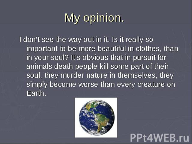 My opinion. I don't see the way out in it. Is it really so important to be more beautiful in clothes, than in your soul? It's obvious that in pursuit for animals death people kill some part of their soul, they murder nature in themselves, they simpl…