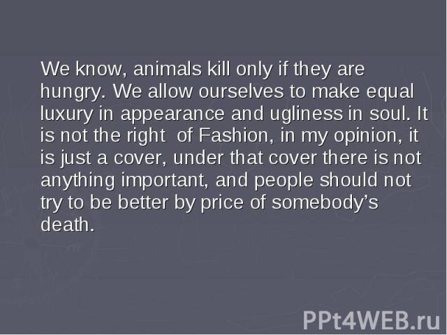 We know, animals kill only if they are hungry. We allow ourselves to make equal luxury in appearance and ugliness in soul. It is not the right of Fashion, in my opinion, it is just a cover, under that cover there is not anything important, and peopl…