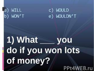1) What ___ you do if you won lots of money? 1) What ___ you do if you won lots